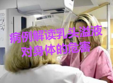 病例解读乳头溢液对身体的危害
